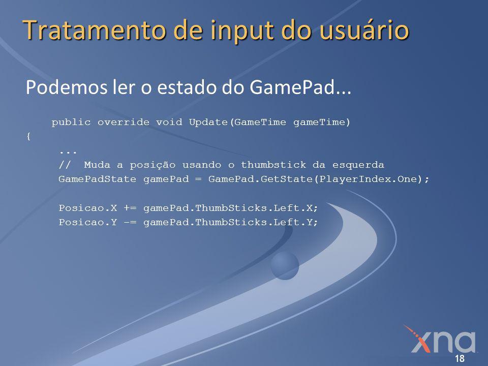 18 Tratamento de input do usuário Podemos ler o estado do GamePad... public override void Update(GameTime gameTime) {... // Muda a posição usando o th