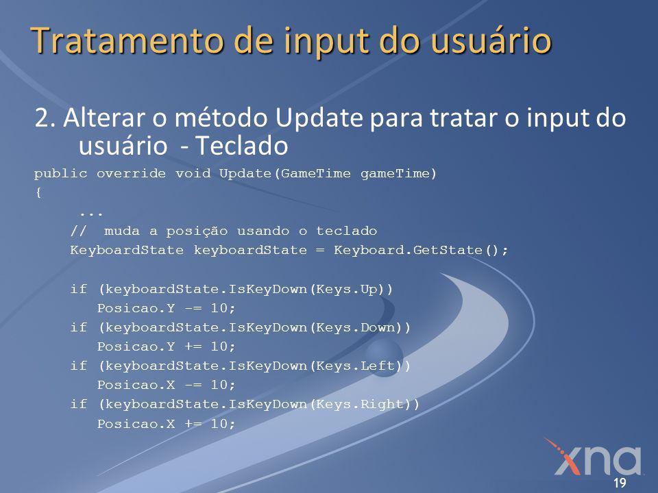 19 Tratamento de input do usuário 2. Alterar o método Update para tratar o input do usuário - Teclado public override void Update(GameTime gameTime) {