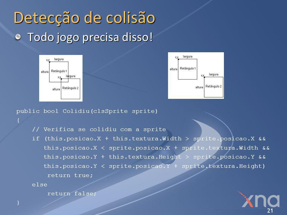 21 Detecção de colisão public bool Colidiu(clsSprite sprite) { // Verifica se colidiu com a sprite if (this.posicao.X + this.textura.Width > sprite.po