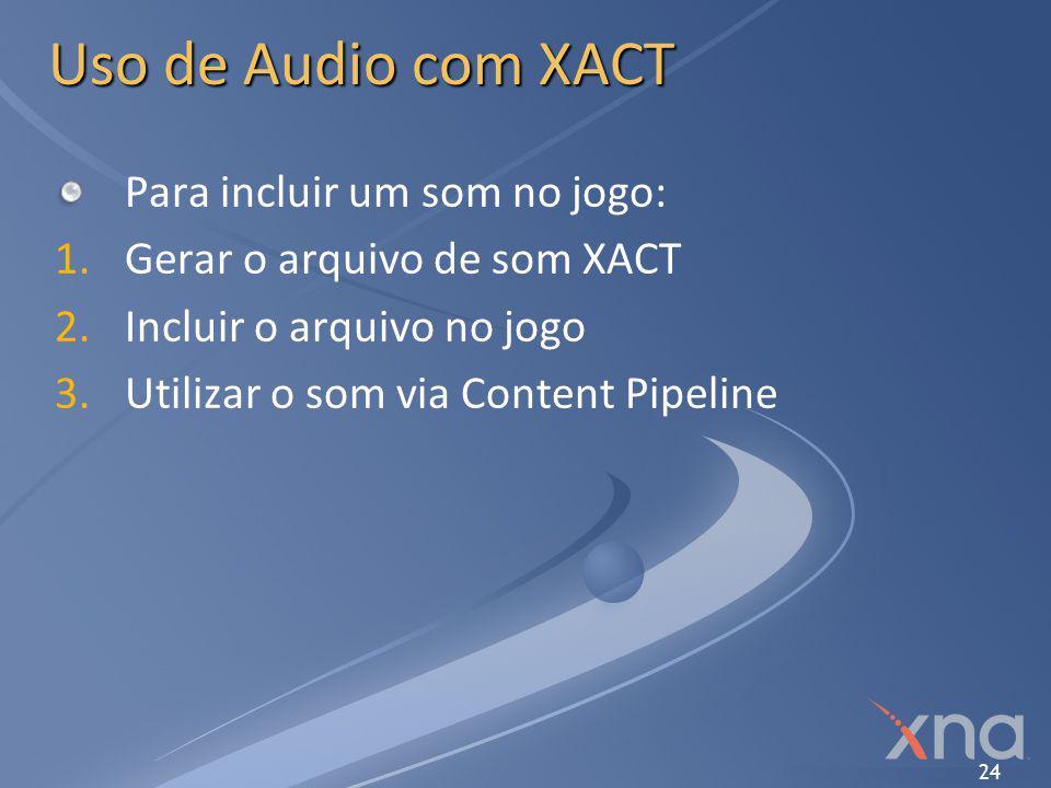 24 Uso de Audio com XACT Para incluir um som no jogo: 1. 1.Gerar o arquivo de som XACT 2. 2.Incluir o arquivo no jogo 3. 3.Utilizar o som via Content