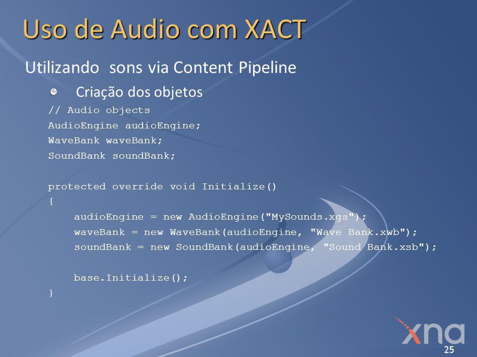 25 Uso de Audio com XACT Utilizando sons via Content Pipeline Criação dos objetos // Audio objects AudioEngine audioEngine; WaveBank waveBank; SoundBa