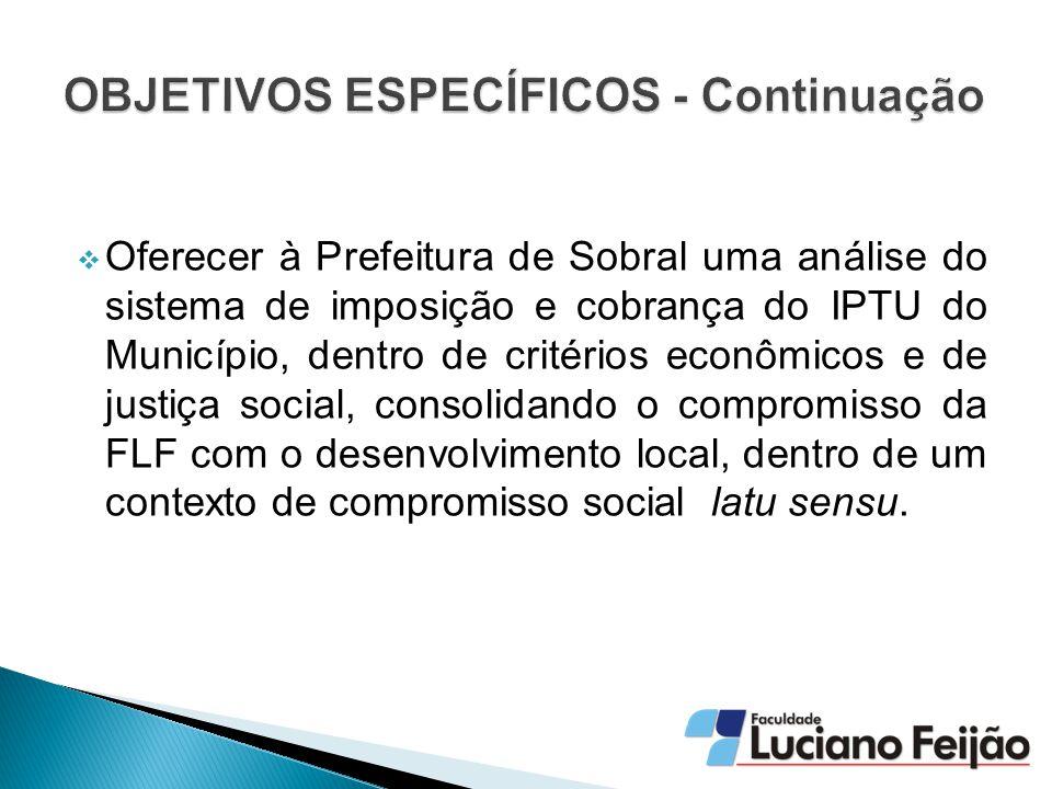  Oferecer à Prefeitura de Sobral uma análise do sistema de imposição e cobrança do IPTU do Município, dentro de critérios econômicos e de justiça social, consolidando o compromisso da FLF com o desenvolvimento local, dentro de um contexto de compromisso social latu sensu.