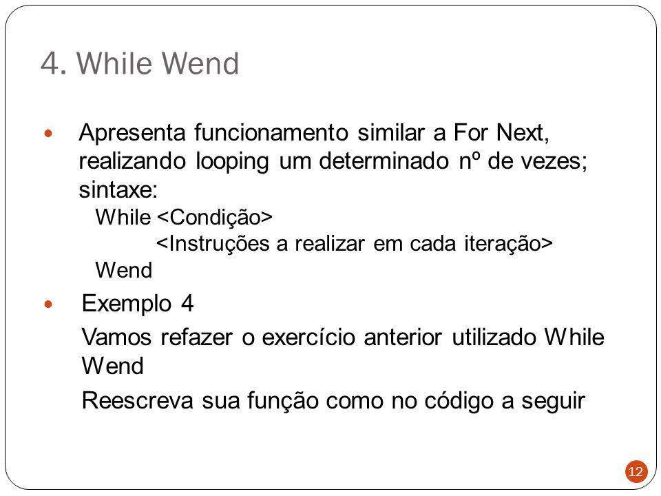 4. While Wend Apresenta funcionamento similar a For Next, realizando looping um determinado nº de vezes; sintaxe: While Wend Exemplo 4 Vamos refazer o