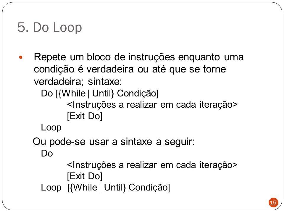 5. Do Loop Repete um bloco de instruções enquanto uma condição é verdadeira ou até que se torne verdadeira; sintaxe: Do [{While  Until} Condição] [Ex