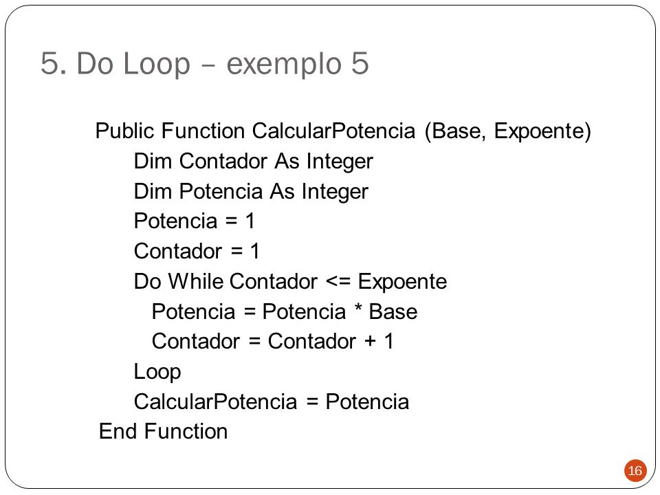 5. Do Loop – exemplo 5 Public Function CalcularPotencia (Base, Expoente) Dim Contador As Integer Dim Potencia As Integer Potencia = 1 Contador = 1 Do
