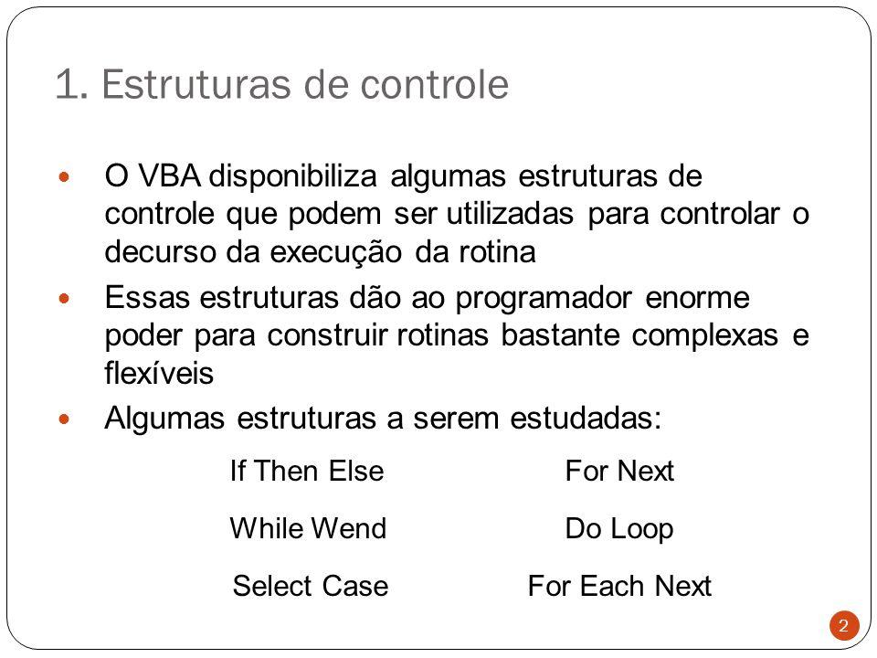 1. Estruturas de controle O VBA disponibiliza algumas estruturas de controle que podem ser utilizadas para controlar o decurso da execução da rotina E