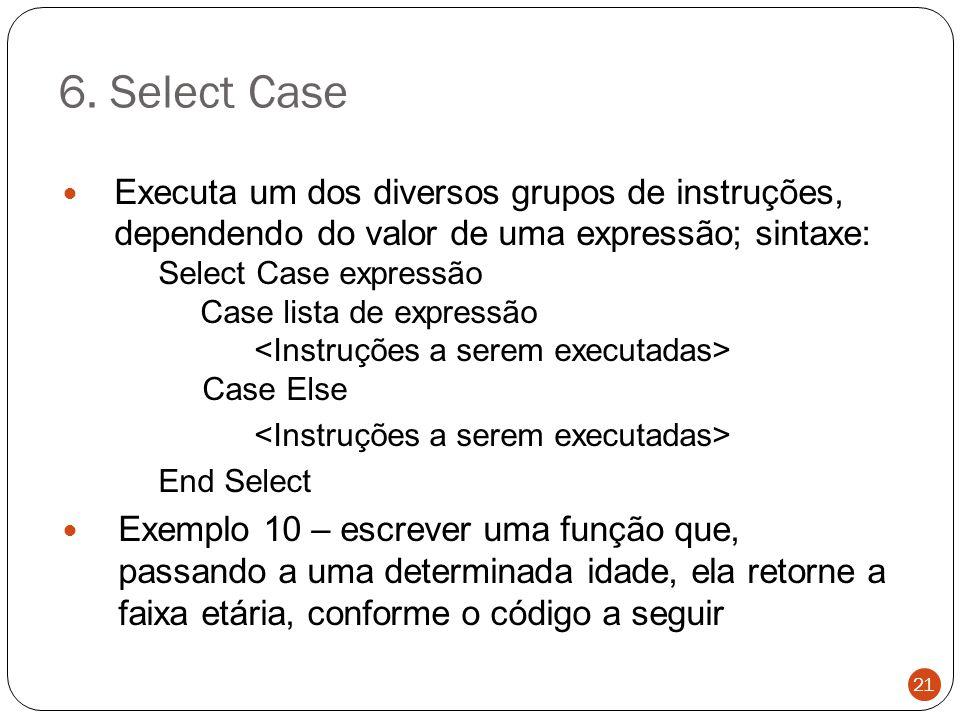 6. Select Case Executa um dos diversos grupos de instruções, dependendo do valor de uma expressão; sintaxe: Select Case expressão Case lista de expres