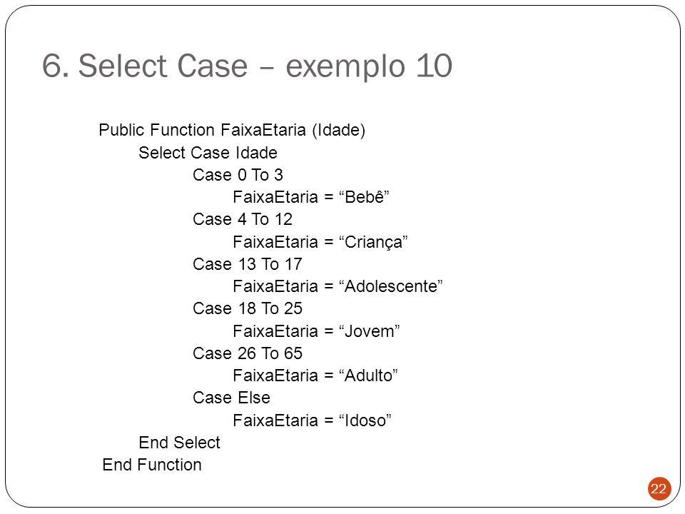 "6. Select Case – exemplo 10 Public Function FaixaEtaria (Idade) Select Case Idade Case 0 To 3 FaixaEtaria = ""Bebê"" Case 4 To 12 FaixaEtaria = ""Criança"