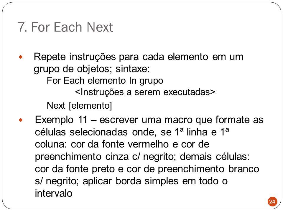 7. For Each Next Repete instruções para cada elemento em um grupo de objetos; sintaxe: For Each elemento In grupo Next [elemento] Exemplo 11 – escreve
