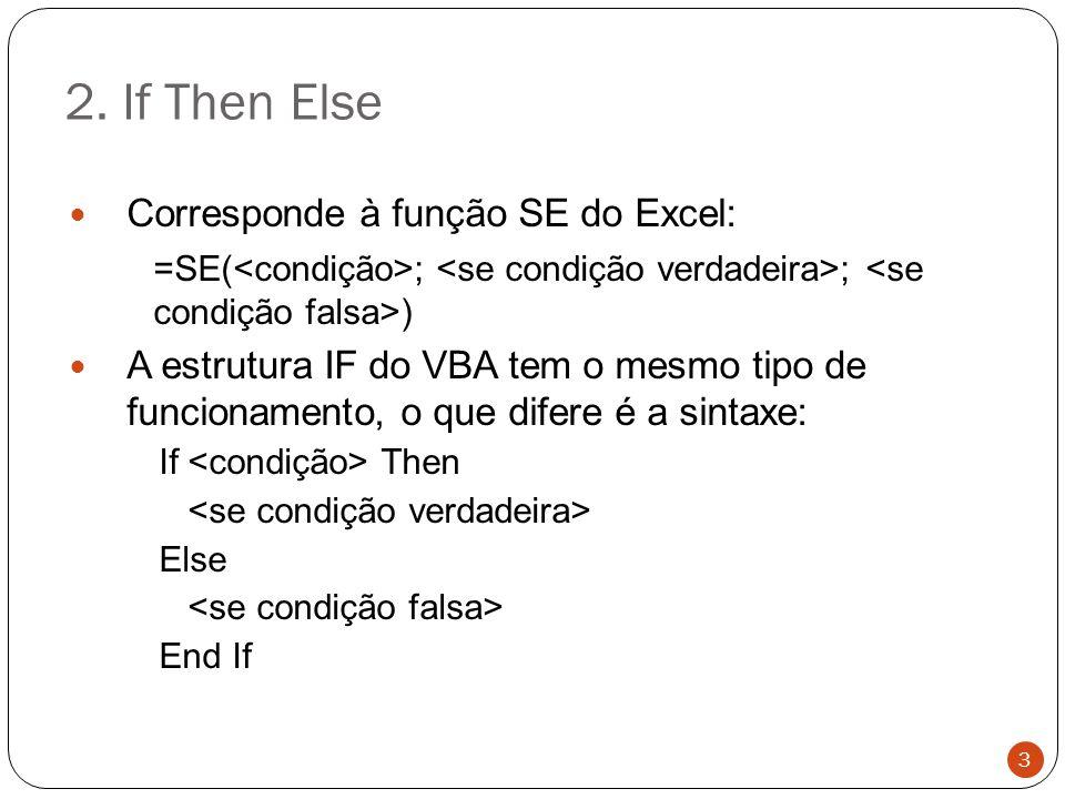 2. If Then Else Corresponde à função SE do Excel: =SE( ; ; ) A estrutura IF do VBA tem o mesmo tipo de funcionamento, o que difere é a sintaxe: If The