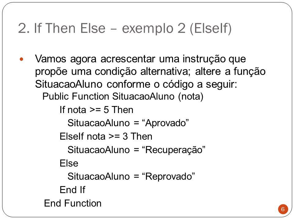 2. If Then Else – exemplo 2 (ElseIf) Vamos agora acrescentar uma instrução que propõe uma condição alternativa; altere a função SituacaoAluno conforme