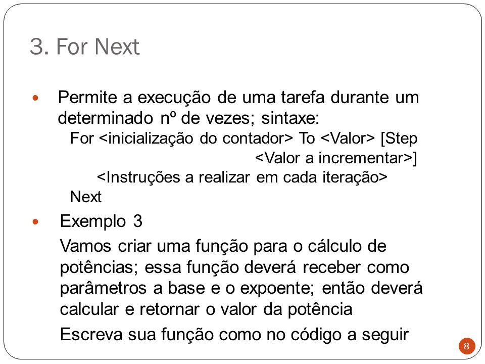 3. For Next Permite a execução de uma tarefa durante um determinado nº de vezes; sintaxe: For To [Step ] Next Exemplo 3 Vamos criar uma função para o