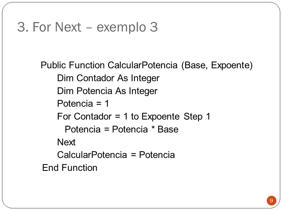3. For Next – exemplo 3 Public Function CalcularPotencia (Base, Expoente) Dim Contador As Integer Dim Potencia As Integer Potencia = 1 For Contador =