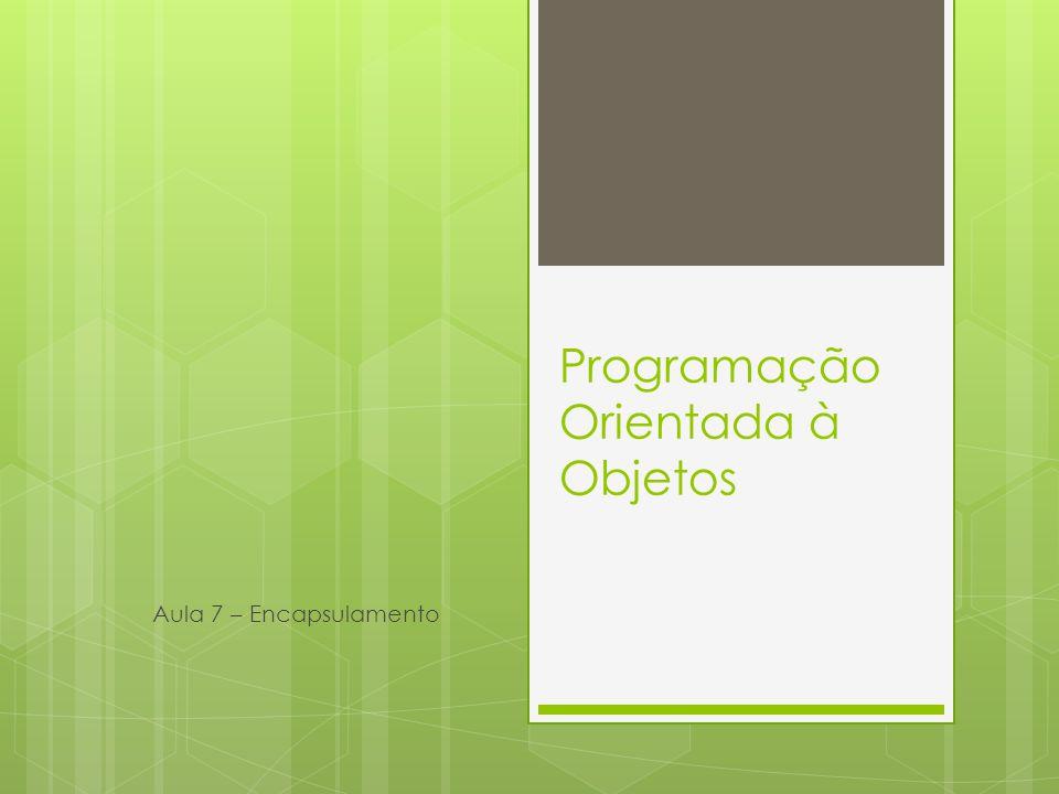 Programação Orientada à Objetos Aula 7 – Encapsulamento