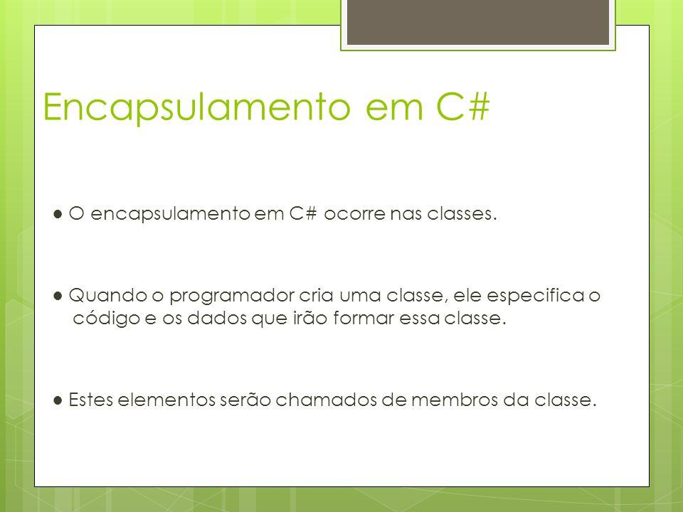 Encapsulamento em C# ● O encapsulamento em C# ocorre nas classes. ● Quando o programador cria uma classe, ele especifica o código e os dados que irão