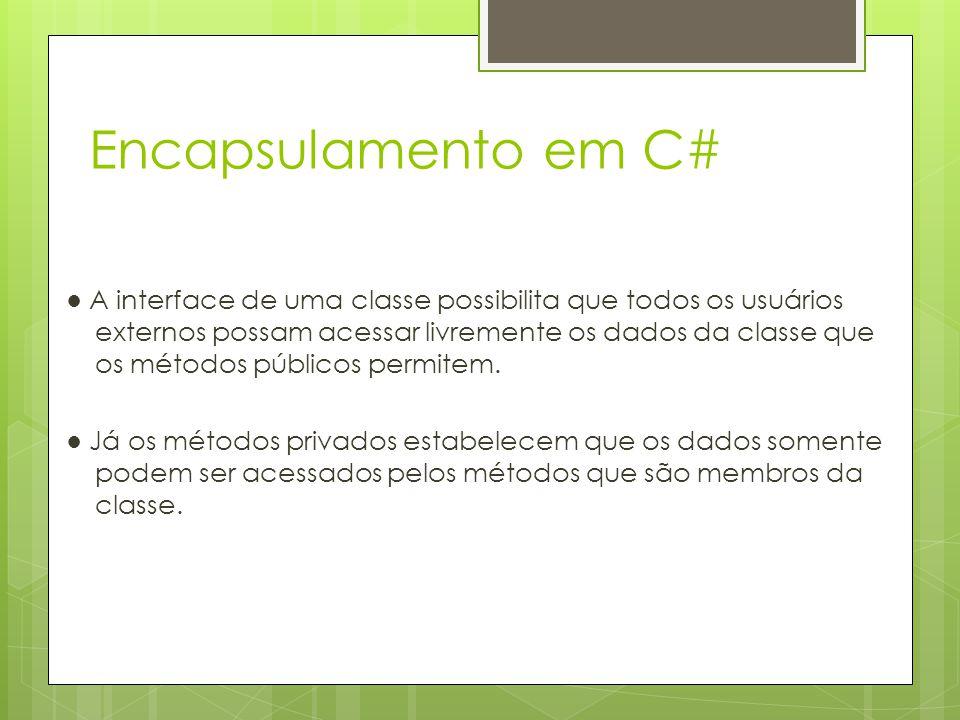 Encapsulamento em C# ● A interface de uma classe possibilita que todos os usuários externos possam acessar livremente os dados da classe que os método