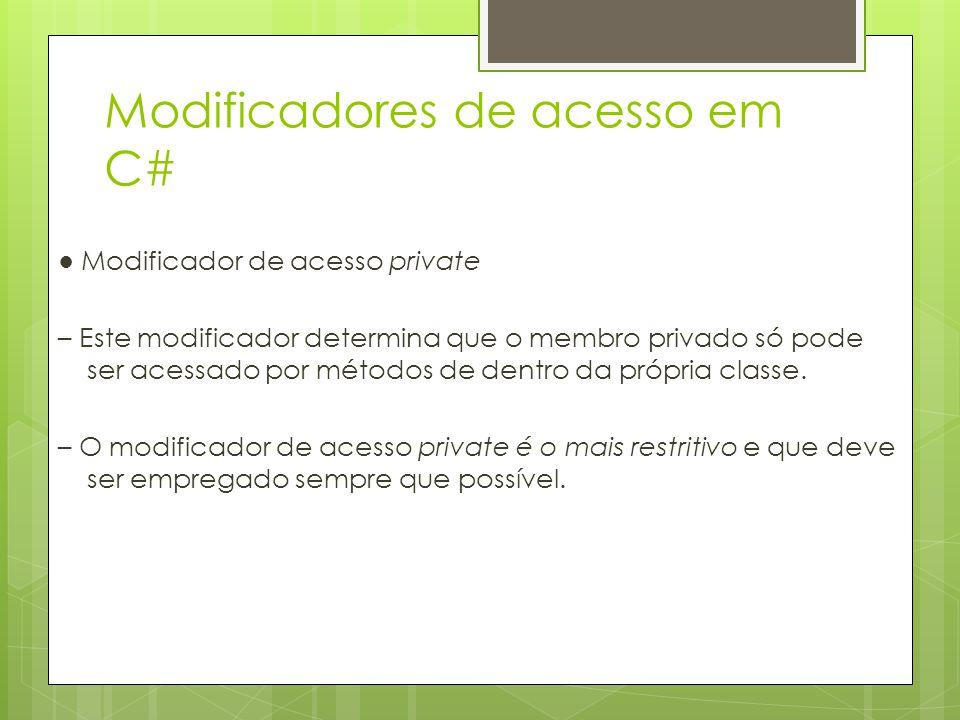 Modificadores de acesso em C# ● Modificador de acesso private – Este modificador determina que o membro privado só pode ser acessado por métodos de de