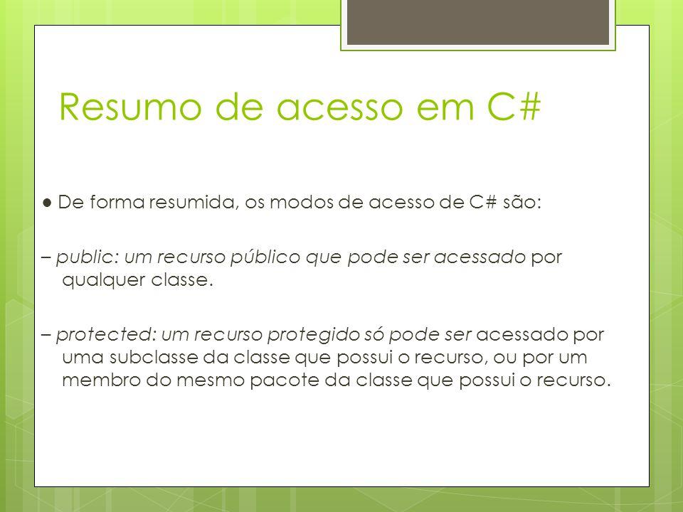 Resumo de acesso em C# ● De forma resumida, os modos de acesso de C# são: – public: um recurso público que pode ser acessado por qualquer classe. – pr