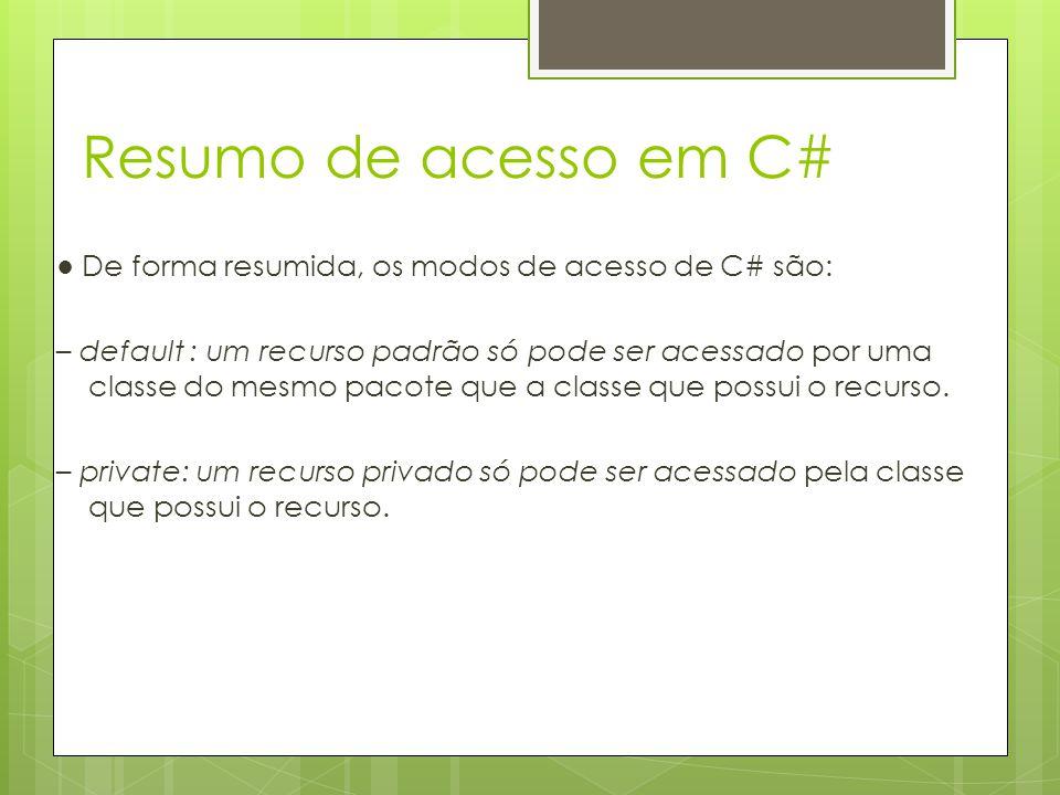 Resumo de acesso em C# ● De forma resumida, os modos de acesso de C# são: – default : um recurso padrão só pode ser acessado por uma classe do mesmo p