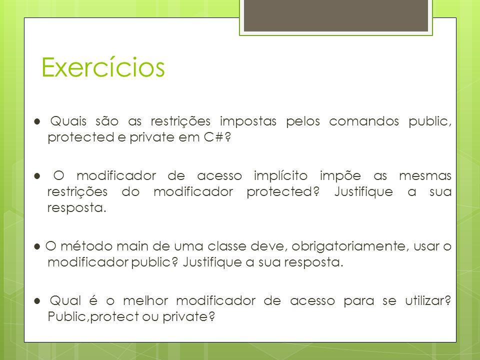 Exercícios ● Quais são as restrições impostas pelos comandos public, protected e private em C#? ● O modificador de acesso implícito impõe as mesmas re
