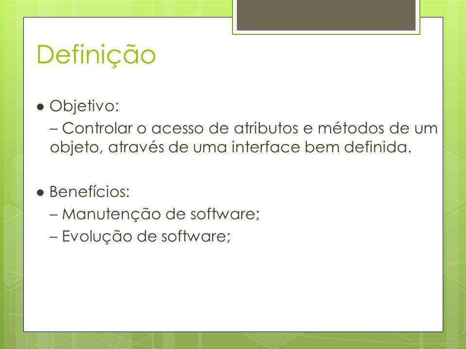Definição ● Objetivo: – Controlar o acesso de atributos e métodos de um objeto, através de uma interface bem definida. ● Benefícios: – Manutenção de s