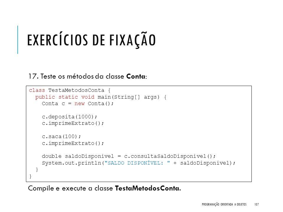 EXERCÍCIOS DE FIXAÇÃO 17. Teste os métodos da classe Conta: Compile e execute a classe TestaMetodosConta. PROGRAMAÇÃO ORIENTADA A OBJETOS107 class Tes