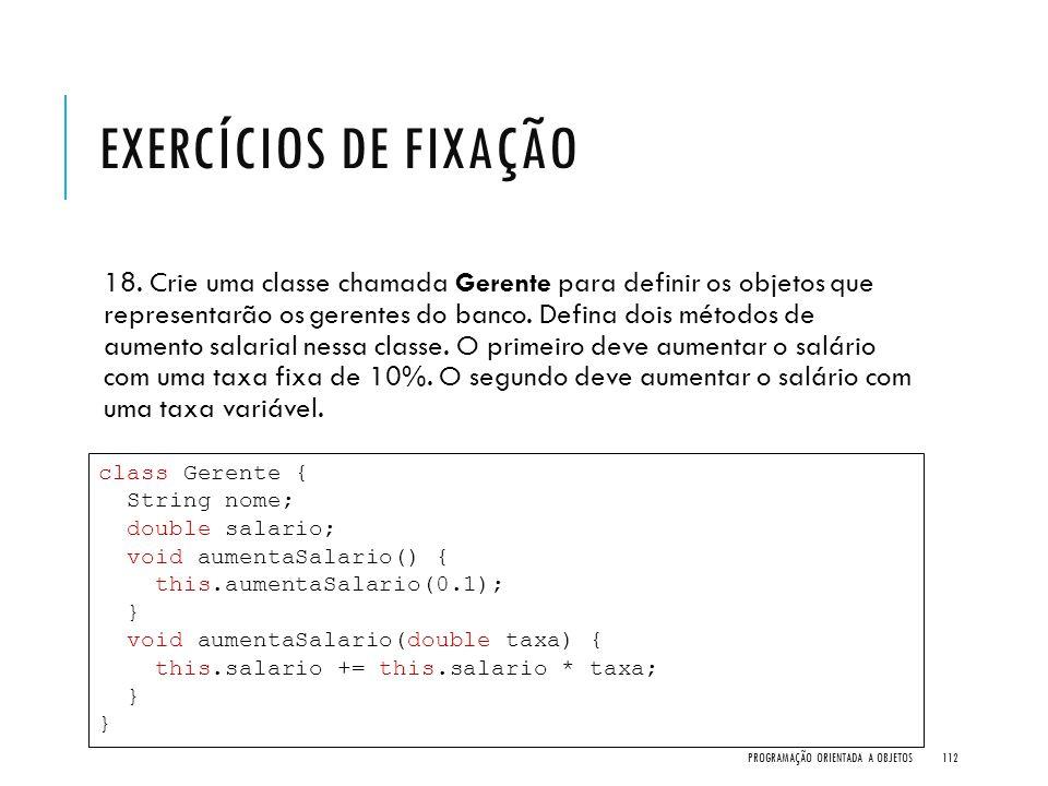 EXERCÍCIOS DE FIXAÇÃO 18. Crie uma classe chamada Gerente para definir os objetos que representarão os gerentes do banco. Defina dois métodos de aumen