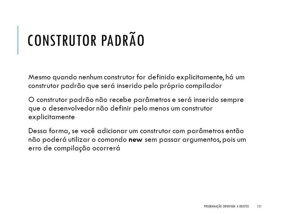 CONSTRUTOR PADRÃO Mesmo quando nenhum construtor for definido explicitamente, há um construtor padrão que será inserido pelo próprio compilador O cons