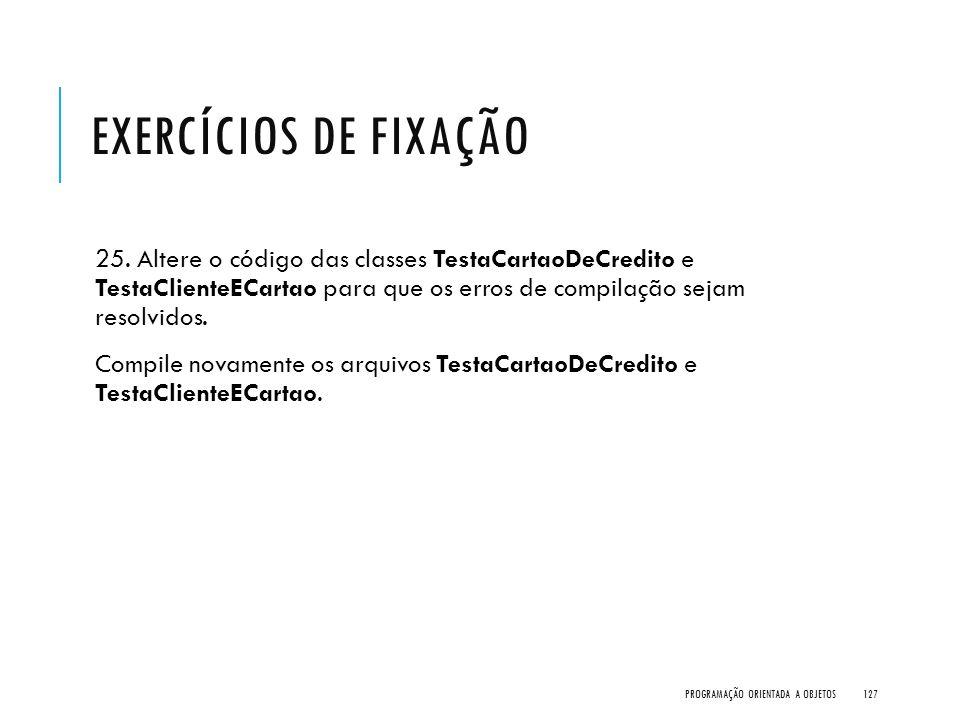 EXERCÍCIOS DE FIXAÇÃO 25. Altere o código das classes TestaCartaoDeCredito e TestaClienteECartao para que os erros de compilação sejam resolvidos. Com