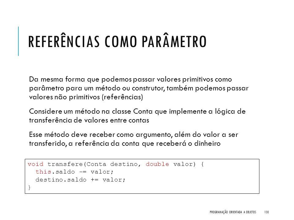 REFERÊNCIAS COMO PARÂMETRO Da mesma forma que podemos passar valores primitivos como parâmetro para um método ou construtor, também podemos passar val
