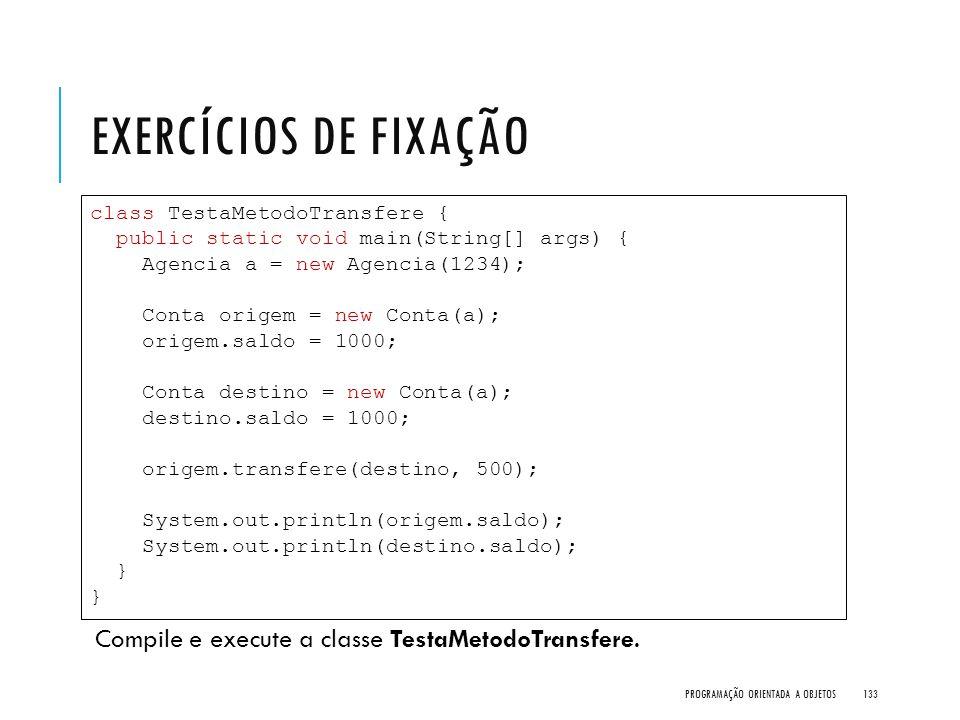 EXERCÍCIOS DE FIXAÇÃO Compile e execute a classe TestaMetodoTransfere. PROGRAMAÇÃO ORIENTADA A OBJETOS133 class TestaMetodoTransfere { public static v