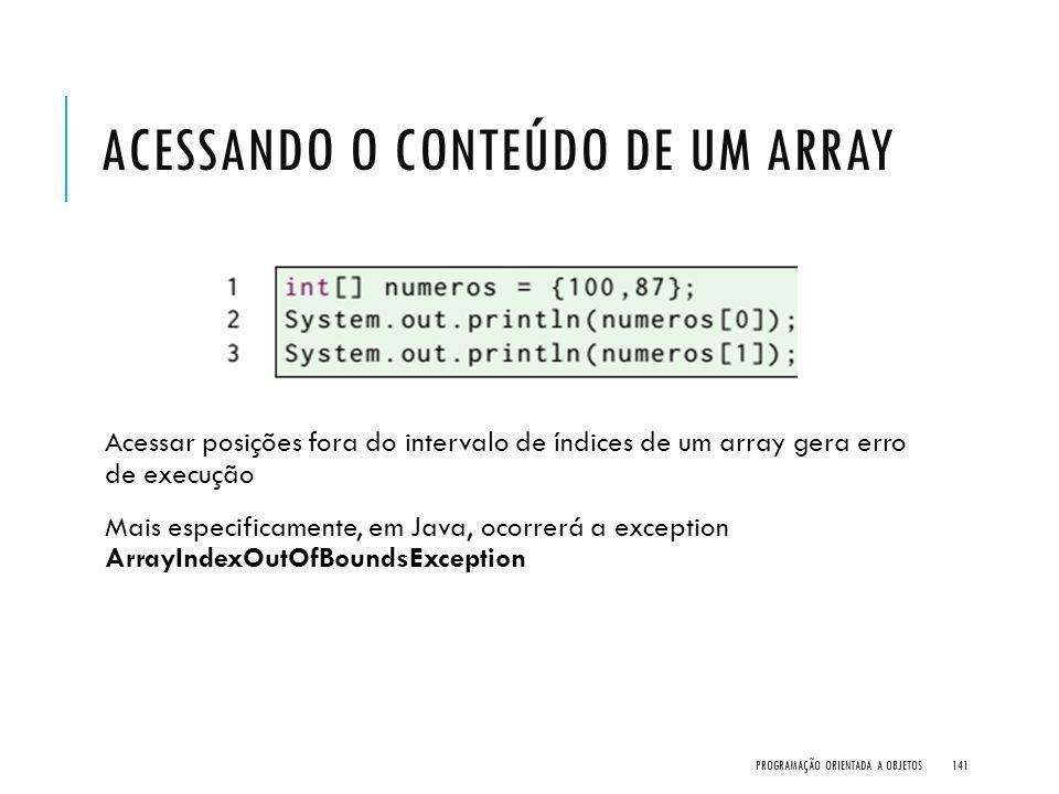 ACESSANDO O CONTEÚDO DE UM ARRAY Acessar posições fora do intervalo de índices de um array gera erro de execução Mais especificamente, em Java, ocorre