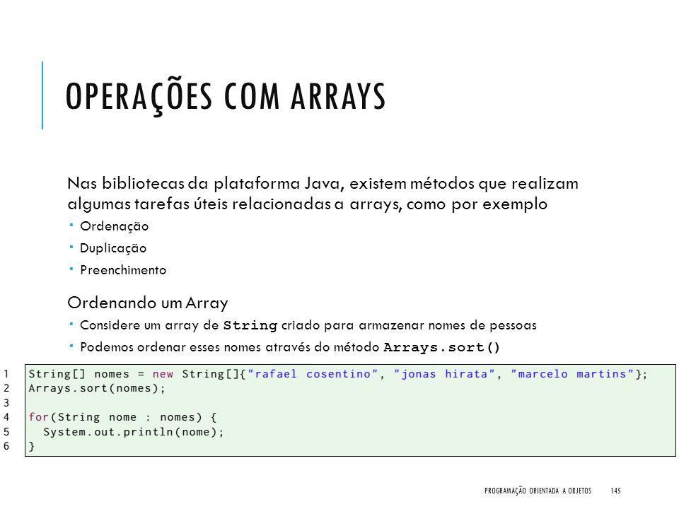 OPERAÇÕES COM ARRAYS Nas bibliotecas da plataforma Java, existem métodos que realizam algumas tarefas úteis relacionadas a arrays, como por exemplo 