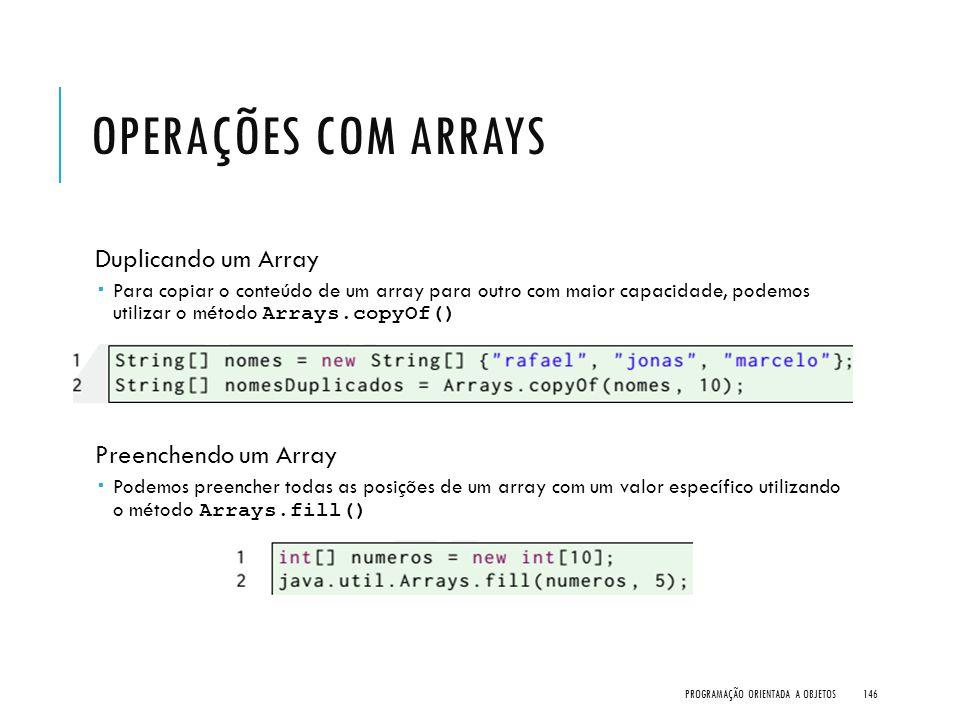 OPERAÇÕES COM ARRAYS Duplicando um Array  Para copiar o conteúdo de um array para outro com maior capacidade, podemos utilizar o método Arrays.copyOf