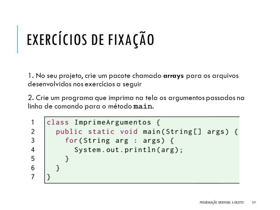 EXERCÍCIOS DE FIXAÇÃO 1. No seu projeto, crie um pacote chamado arrays para os arquivos desenvolvidos nos exercícios a seguir 2. Crie um programa que