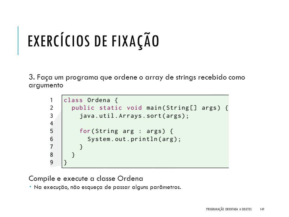 EXERCÍCIOS DE FIXAÇÃO 3. Faça um programa que ordene o array de strings recebido como argumento Compile e execute a classe Ordena  Na execução, não e