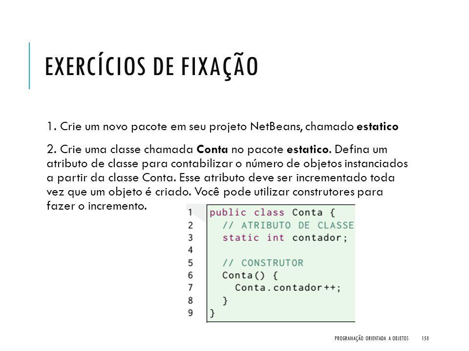 EXERCÍCIOS DE FIXAÇÃO 1. Crie um novo pacote em seu projeto NetBeans, chamado estatico 2. Crie uma classe chamada Conta no pacote estatico. Defina um