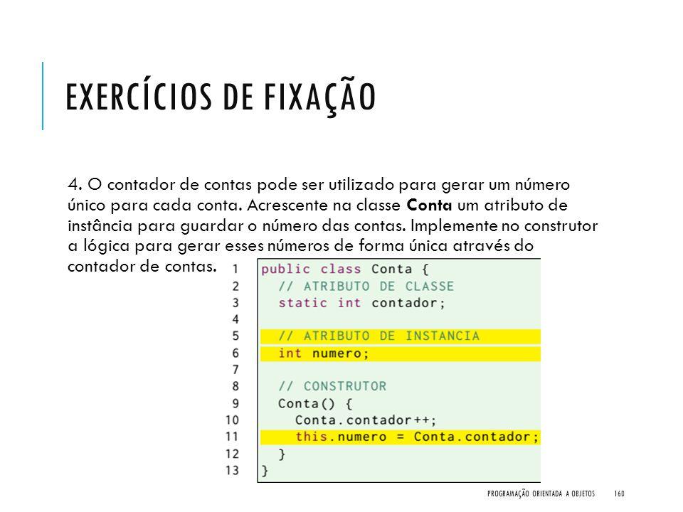EXERCÍCIOS DE FIXAÇÃO 4. O contador de contas pode ser utilizado para gerar um número único para cada conta. Acrescente na classe Conta um atributo de