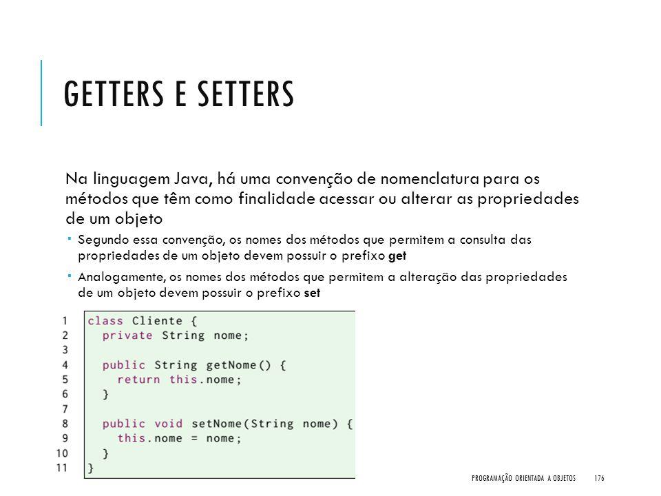 GETTERS E SETTERS Na linguagem Java, há uma convenção de nomenclatura para os métodos que têm como finalidade acessar ou alterar as propriedades de um