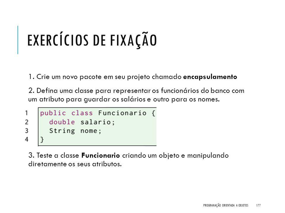 EXERCÍCIOS DE FIXAÇÃO 1. Crie um novo pacote em seu projeto chamado encapsulamento 2. Defina uma classe para representar os funcionários do banco com