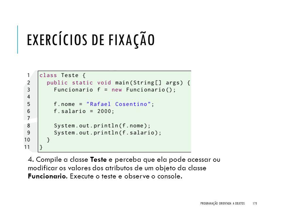 EXERCÍCIOS DE FIXAÇÃO 4. Compile a classe Teste e perceba que ela pode acessar ou modificar os valores dos atributos de um objeto da classe Funcionari
