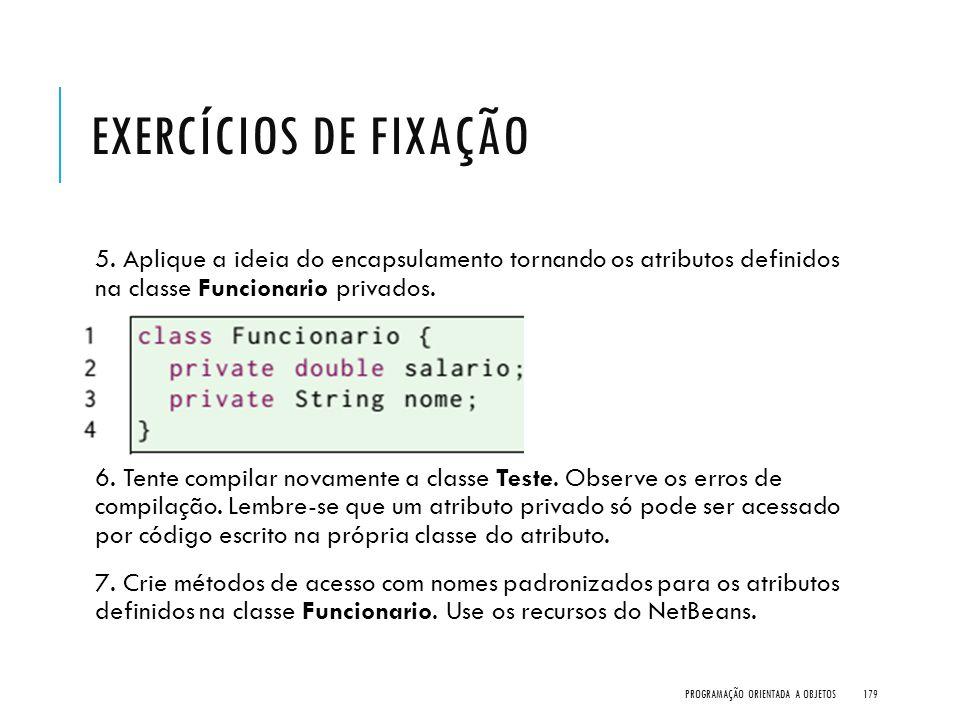 EXERCÍCIOS DE FIXAÇÃO 5. Aplique a ideia do encapsulamento tornando os atributos definidos na classe Funcionario privados. 6. Tente compilar novamente