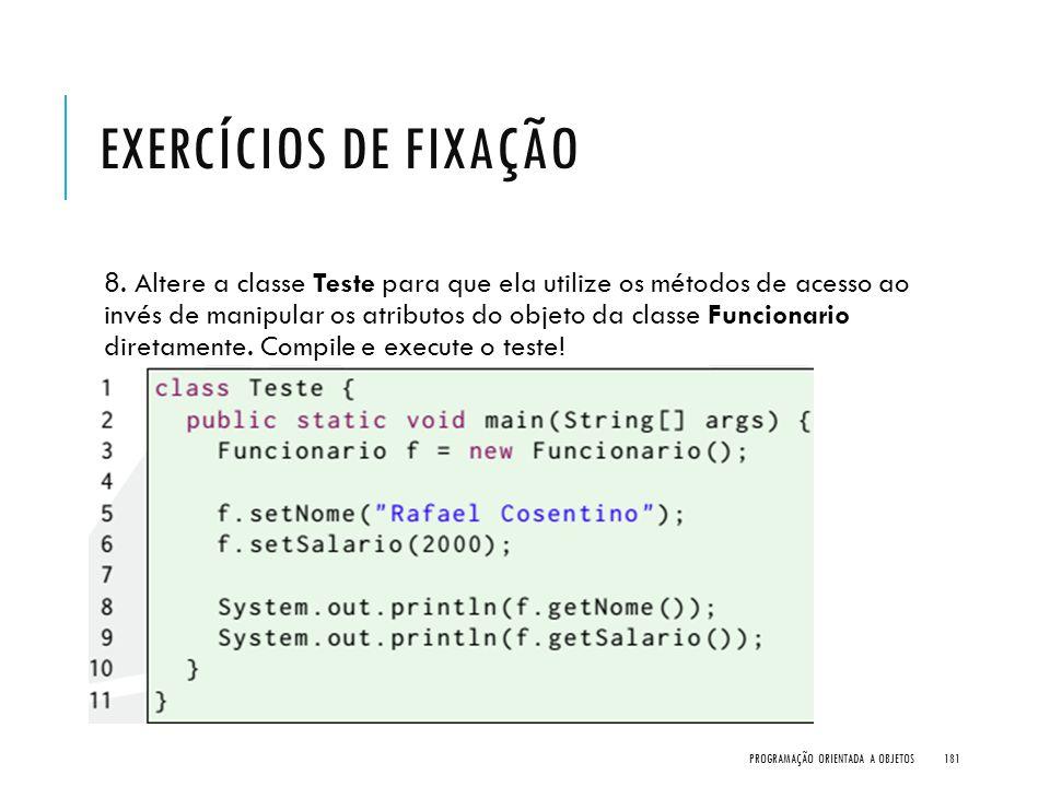 EXERCÍCIOS DE FIXAÇÃO 8. Altere a classe Teste para que ela utilize os métodos de acesso ao invés de manipular os atributos do objeto da classe Funcio
