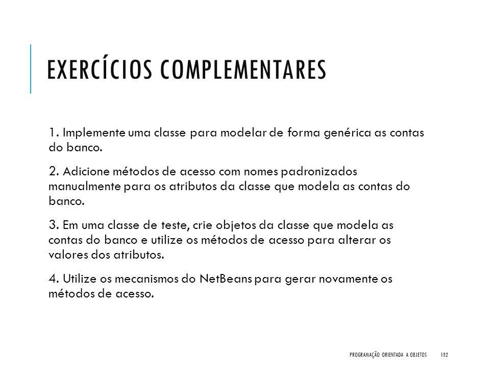 EXERCÍCIOS COMPLEMENTARES 1. Implemente uma classe para modelar de forma genérica as contas do banco. 2. Adicione métodos de acesso com nomes padroniz