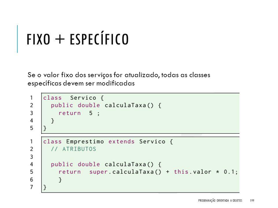 FIXO + ESPECÍFICO Se o valor fixo dos serviços for atualizado, todas as classes específicas devem ser modificadas PROGRAMAÇÃO ORIENTADA A OBJETOS199