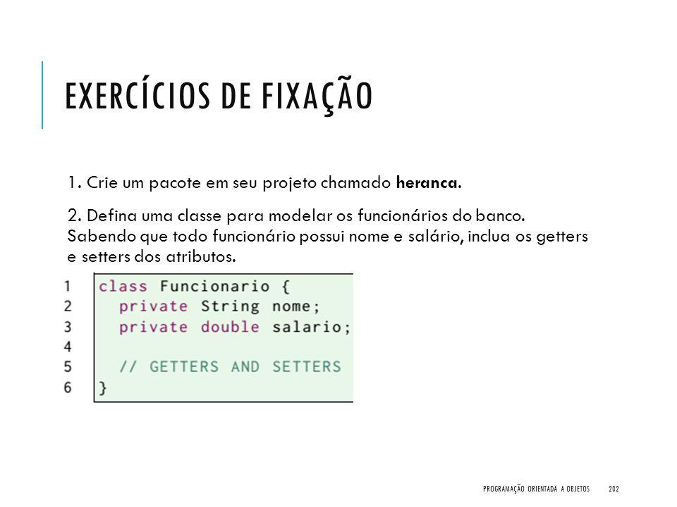 EXERCÍCIOS DE FIXAÇÃO 1. Crie um pacote em seu projeto chamado heranca. 2. Defina uma classe para modelar os funcionários do banco. Sabendo que todo f