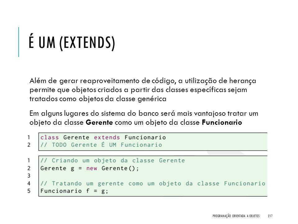 É UM (EXTENDS) Além de gerar reaproveitamento de código, a utilização de herança permite que objetos criados a partir das classes específicas sejam tr