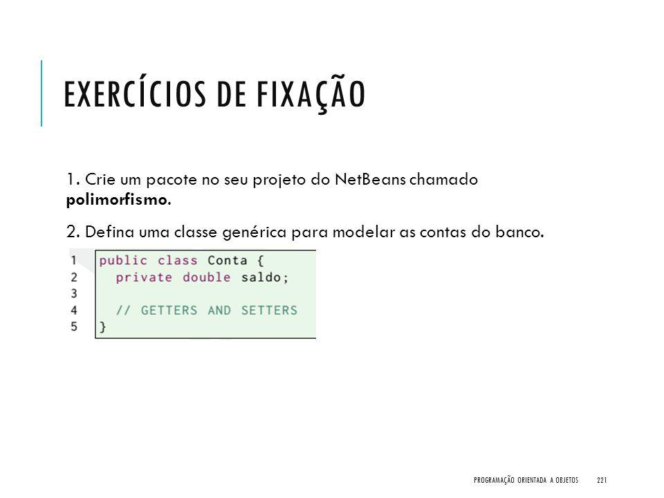 EXERCÍCIOS DE FIXAÇÃO 1. Crie um pacote no seu projeto do NetBeans chamado polimorfismo. 2. Defina uma classe genérica para modelar as contas do banco