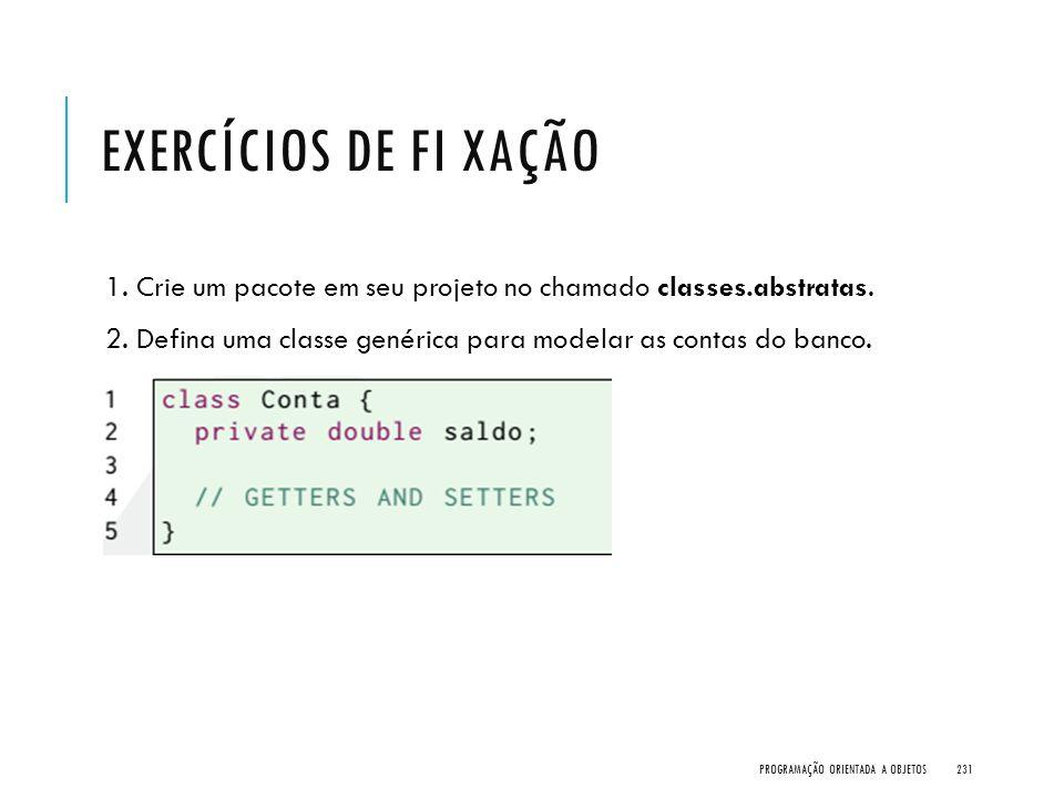 EXERCÍCIOS DE FI XAÇÃO 1. Crie um pacote em seu projeto no chamado classes.abstratas. 2. Defina uma classe genérica para modelar as contas do banco. P