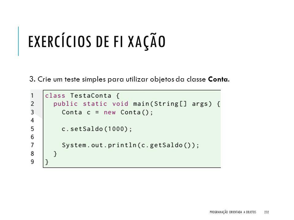 EXERCÍCIOS DE FI XAÇÃO 3. Crie um teste simples para utilizar objetos da classe Conta. PROGRAMAÇÃO ORIENTADA A OBJETOS232